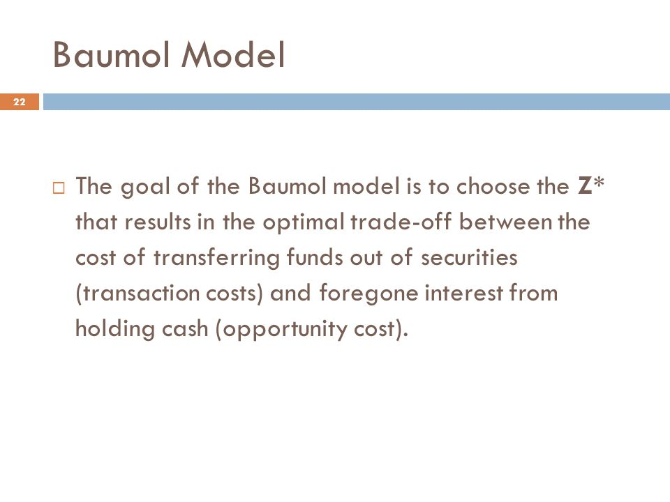 Baumol Model 22  The goal of the Baumol model is to choose the Z* that results in the optimal trade-off between the cost of transferring funds out of