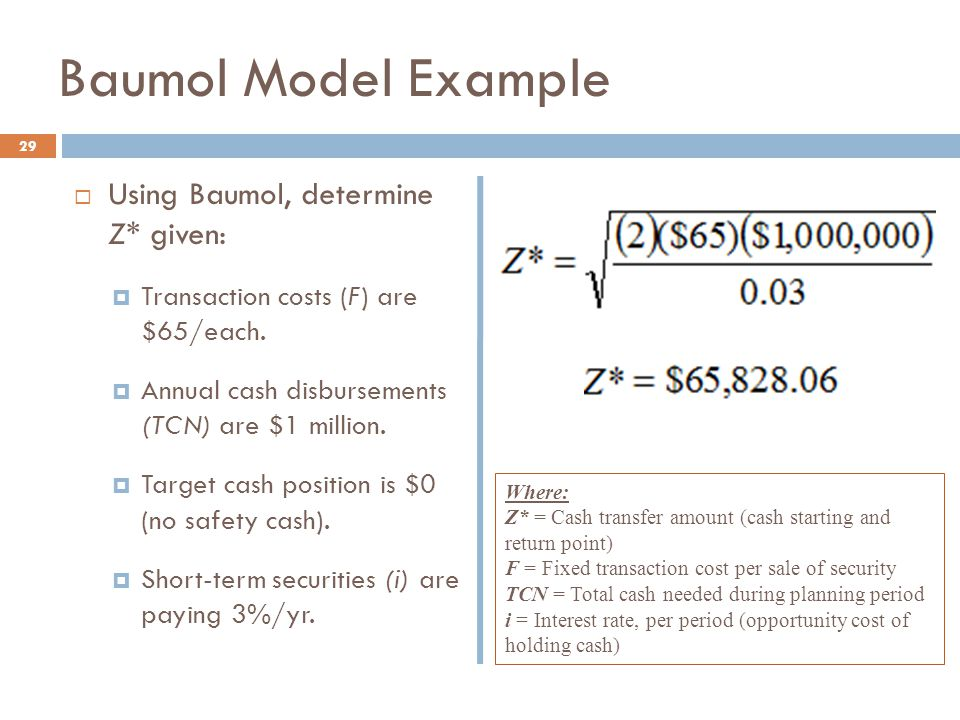 Baumol Model Example  Using Baumol, determine Z* given:  Transaction costs (F) are $65/each.  Annual cash disbursements (TCN) are $1 million.  Tar