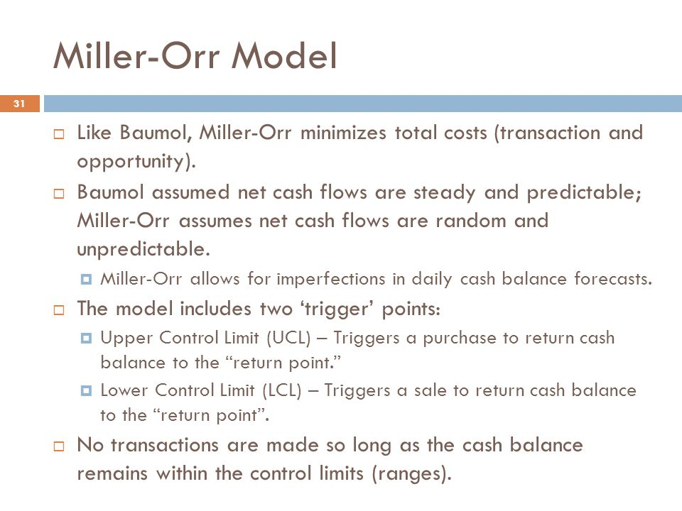 Miller-Orr Model 31  Like Baumol, Miller-Orr minimizes total costs (transaction and opportunity).  Baumol assumed net cash flows are steady and pred