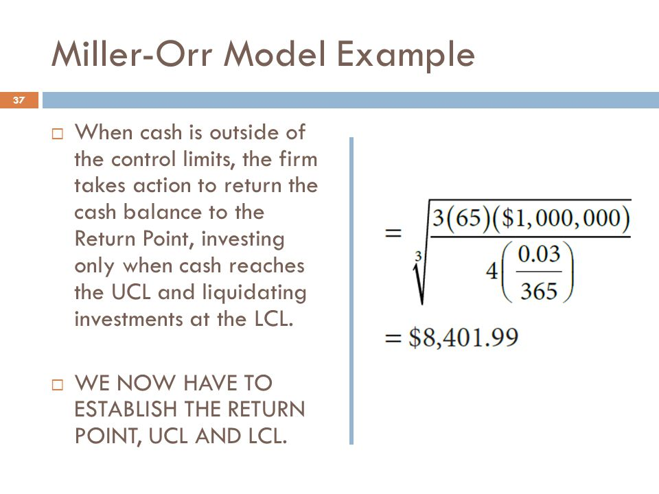 Miller-Orr Model Example 37  When cash is outside of the control limits, the firm takes action to return the cash balance to the Return Point, invest