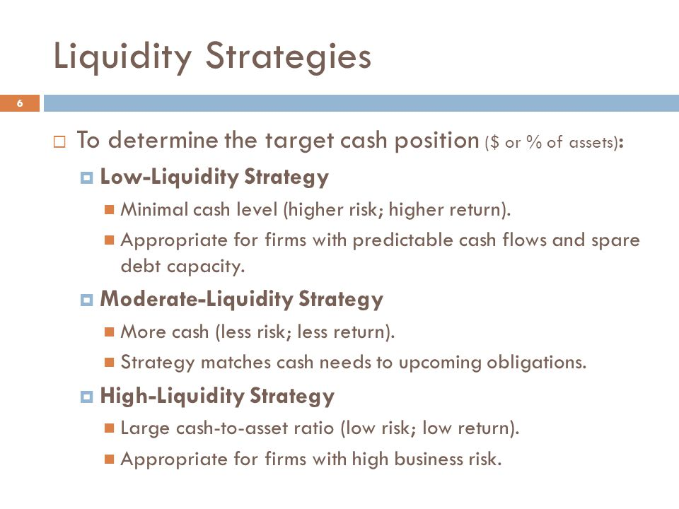 Liquidity Strategies 6  To determine the target cash position ($ or % of assets) :  Low-Liquidity Strategy Minimal cash level (higher risk; higher r
