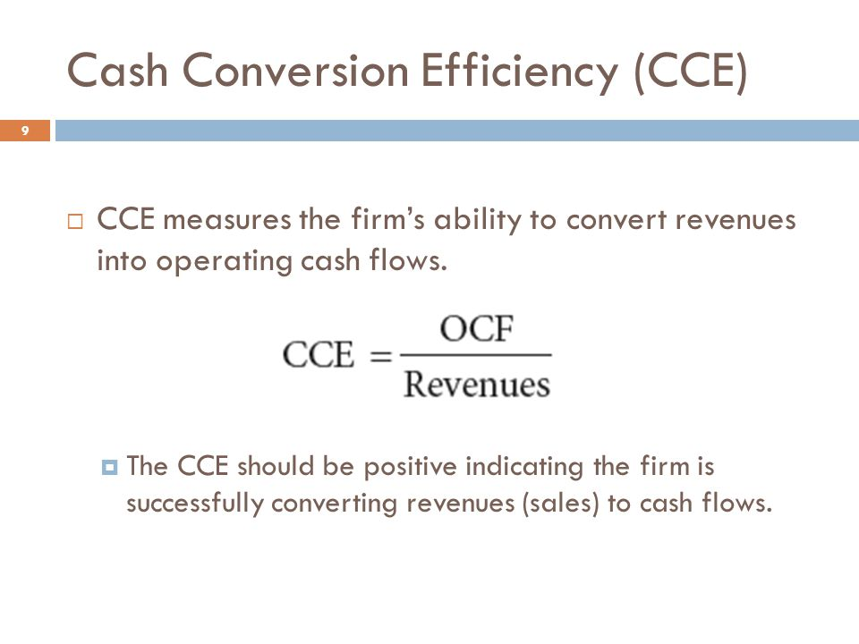 Cash Conversion Efficiency (CCE) 9  CCE measures the firm's ability to convert revenues into operating cash flows.  The CCE should be positive indic