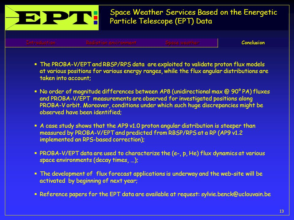 Space Weather Services Based on the Energetic Particle Telescope (EPT) Data 13 Introduction Radiation environment Space weather Conclusion  The PROBA-V/EPT and RBSP/RPS data are exploited to validate proton flux models at various positions for various energy ranges, while the flux angular distributions are taken into account;  No order of magnitude differences between AP8 (unidirectional max @ 90° PA) fluxes and PROBA-V/EPT measurements are observed for investigated positions along PROBA-V orbit.