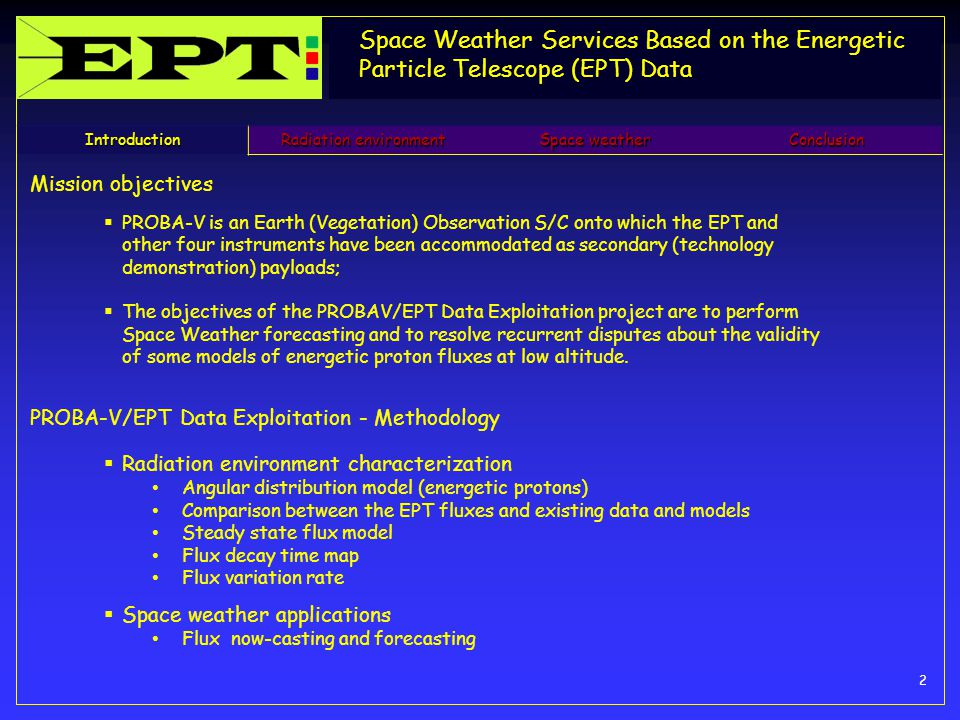 Space Weather Services Based on the Energetic Particle Telescope (EPT) Data 2 Introduction Radiation environment Space weather Conclusion Mission objectives  PROBA-V is an Earth (Vegetation) Observation S/C onto which the EPT and other four instruments have been accommodated as secondary (technology demonstration) payloads;  The objectives of the PROBAV/EPT Data Exploitation project are to perform Space Weather forecasting and to resolve recurrent disputes about the validity of some models of energetic proton fluxes at low altitude.