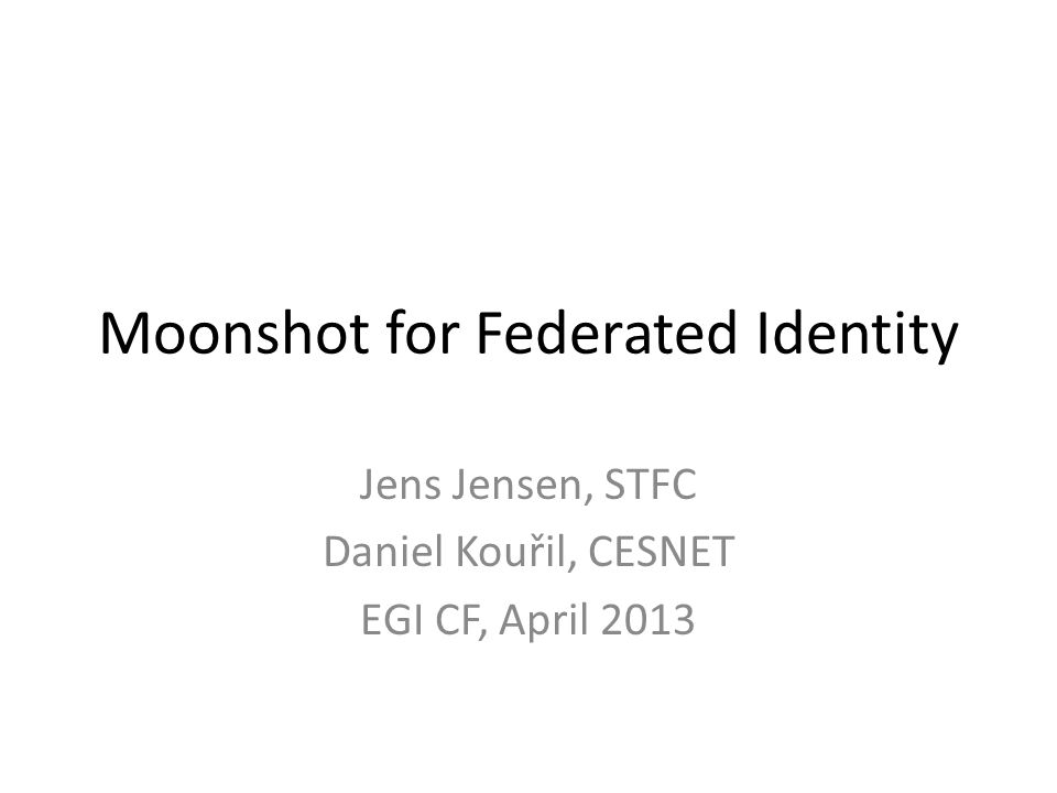 Moonshot for Federated Identity Jens Jensen, STFC Daniel Kouřil, CESNET EGI CF, April 2013