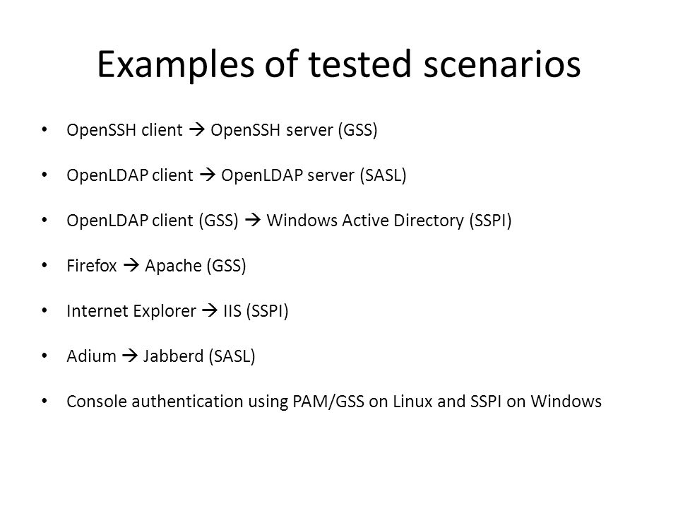 Examples of tested scenarios OpenSSH client  OpenSSH server (GSS) OpenLDAP client  OpenLDAP server (SASL) OpenLDAP client (GSS)  Windows Active Directory (SSPI) Firefox  Apache (GSS) Internet Explorer  IIS (SSPI) Adium  Jabberd (SASL) Console authentication using PAM/GSS on Linux and SSPI on Windows