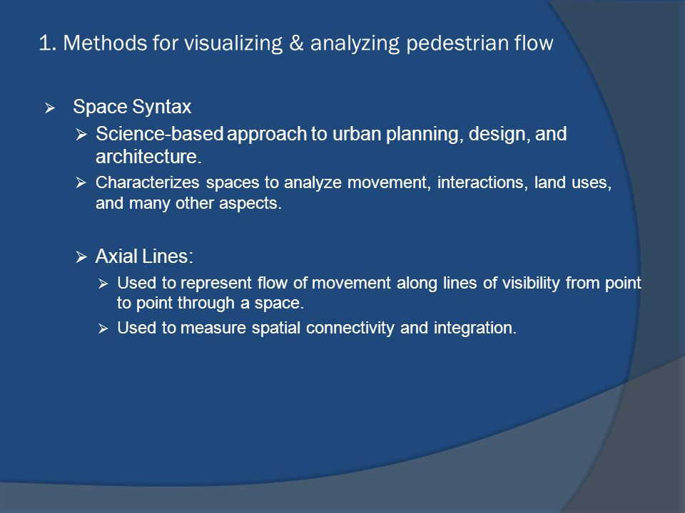 1. Methods for visualizing & analyzing pedestrian flow  Space Syntax  Science-based approach to urban planning, design, and architecture.  Characte