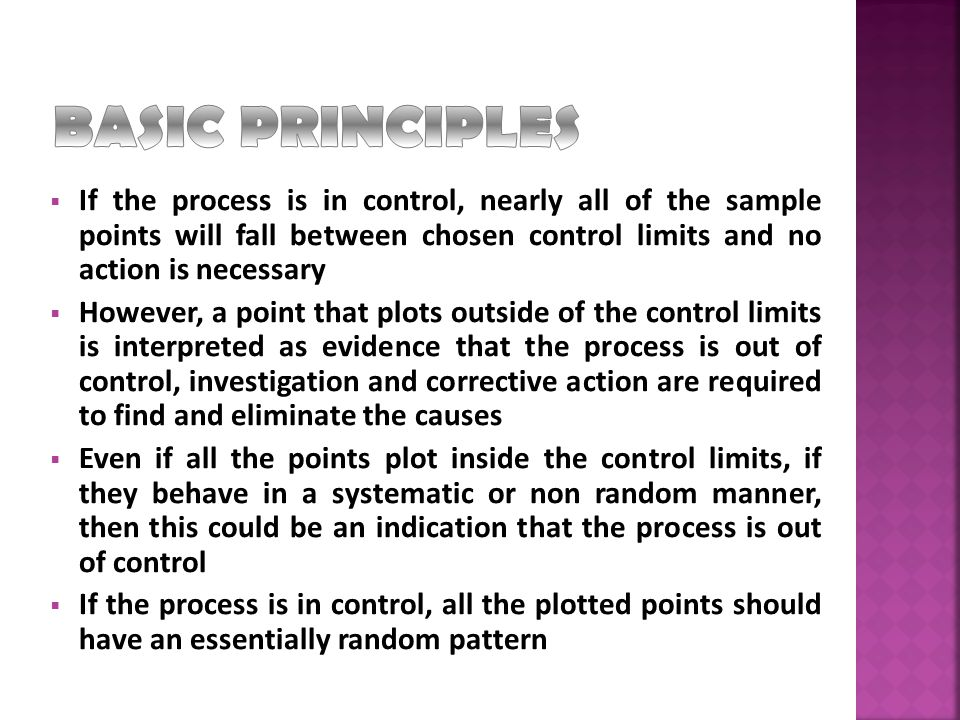  If the process is in control, nearly all of the sample points will fall between chosen control limits and no action is necessary  However, a point