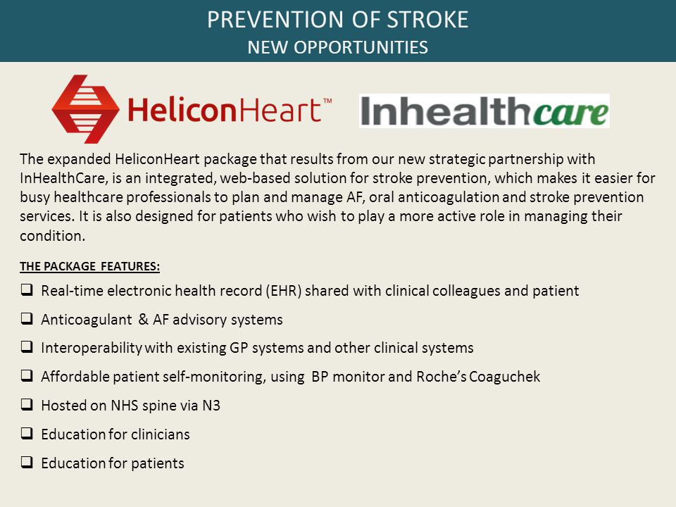 PREVENTION OF STROKE NEW OPPORTUNITIES The expanded HeliconHeart package that results from our new strategic partnership with InHealthCare, is an integrated, web-based solution for stroke prevention, which makes it easier for busy healthcare professionals to plan and manage AF, oral anticoagulation and stroke prevention services.