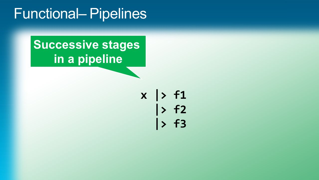 x |> f1 |> f2 |> f3 Successive stages in a pipeline