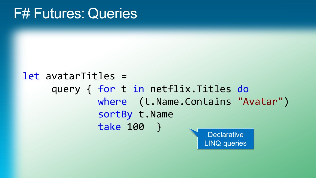 let avatarTitles = query { for t in netflix.Titles do where (t.Name.Contains Avatar ) sortBy t.Name take 100 }