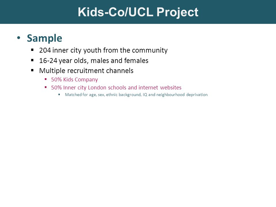 Sample  204 inner city youth from the community  16-24 year olds, males and females  Multiple recruitment channels  50% Kids Company  50% Inner city London schools and internet websites  Matched for age, sex, ethnic background, IQ and neighbourhood deprivation Measures  Developmental adversity (self-report)  Childhood maltreatment  Current exposure to community violence  Mental health functioning (multi-rater reports)  Internalizing difficulties (anxiety, depression)  Externalizing difficulties (conduct problems, ASB)  Trauma symptoms (anger, PTSD, dissociation) Kids-Co/UCL Project