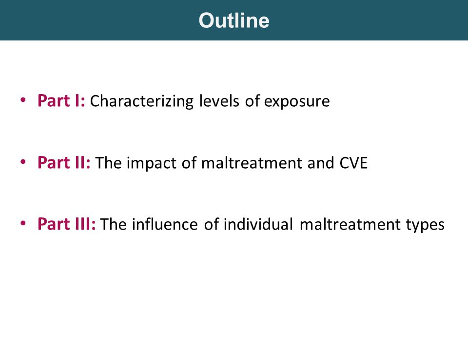 Part I: Characterizing levels of exposure Part II: The impact of maltreatment and CVE Part III: The influence of individual maltreatment types Outline