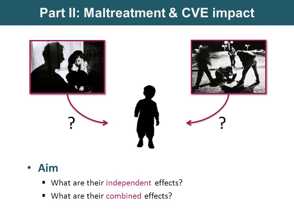 Part II: Maltreatment & CVE impact Aim  What are their independent effects.