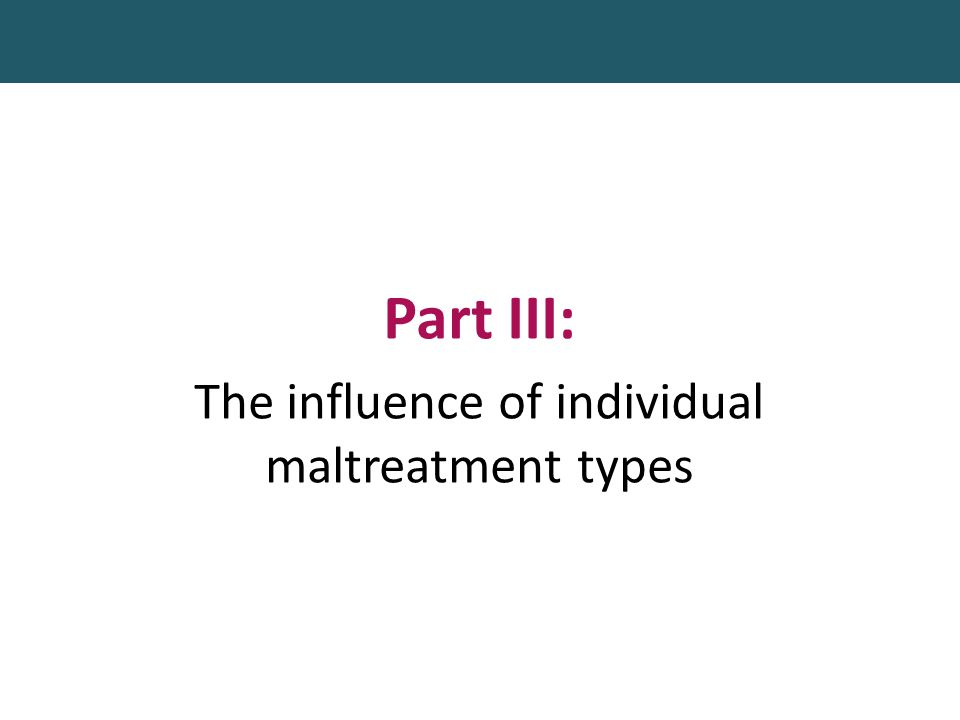 Part III: The influence of individual maltreatment types