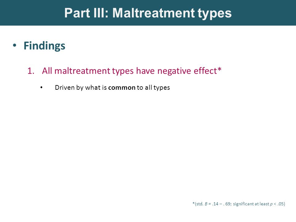 Findings 1.All maltreatment types have negative effect* Driven by what is common to all types Part III: Maltreatment types *(std.