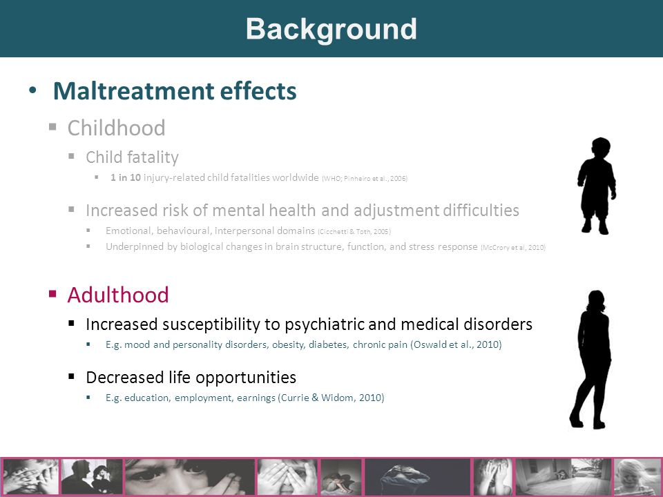 Maltreatment effects  Childhood  Child fatality  1 in 10 injury-related child fatalities worldwide (WHO; Pinheiro et al., 2006)  Increased risk of mental health and adjustment difficulties  Emotional, behavioural, interpersonal domains (Cicchetti & Toth, 2005)  Underpinned by biological changes in brain structure, function, and stress response (McCrory et al, 2010)  Adulthood  Increased susceptibility to psychiatric and medical disorders  E.g.