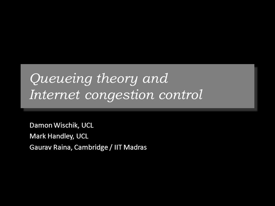 Queueing theory and Internet congestion control Damon Wischik, UCL Mark Handley, UCL Gaurav Raina, Cambridge / IIT Madras