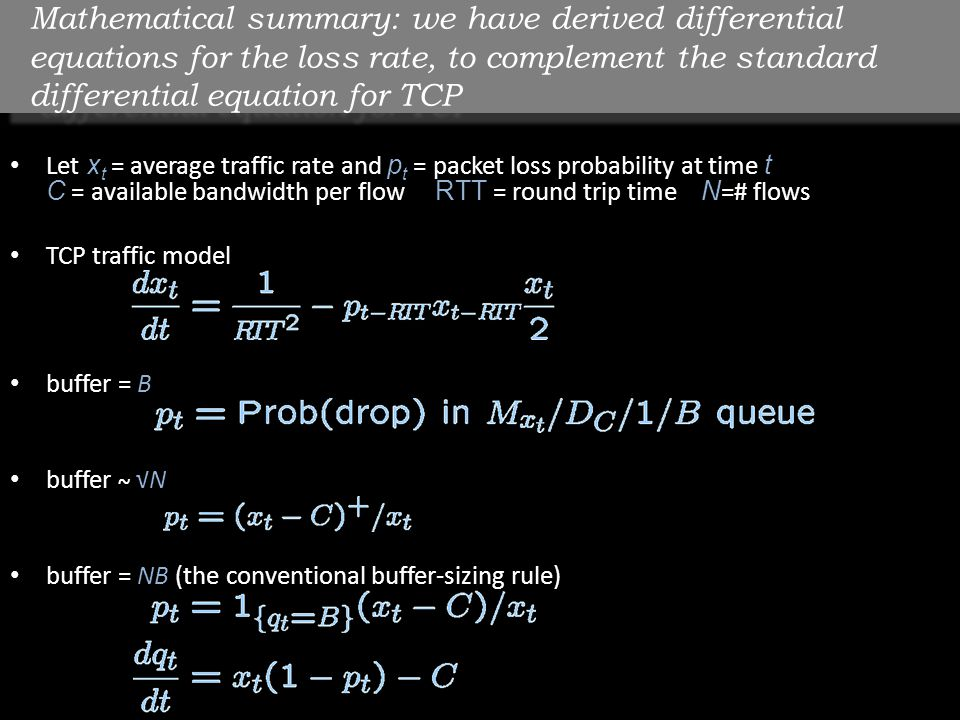 Mathematical summary: we have derived differential equations for the loss rate, to complement the standard differential equation for TCP Let x t = average traffic rate and p t = packet loss probability at time t C = available bandwidth per flow RTT = round trip time N =# flows TCP traffic model buffer = B buffer ~ √N buffer = NB (the conventional buffer-sizing rule)