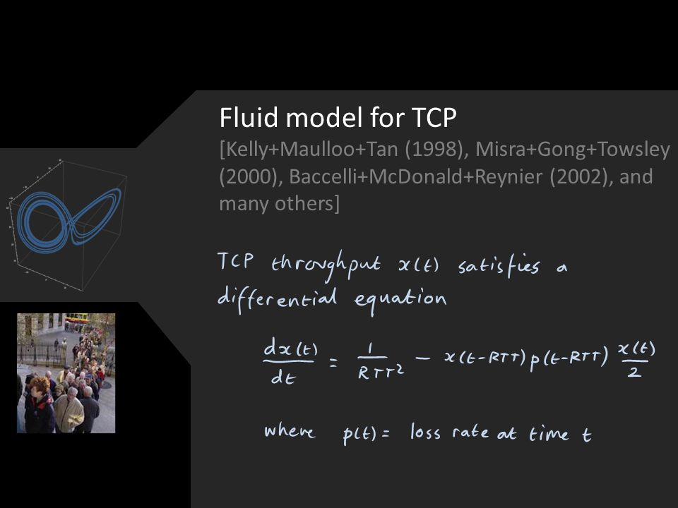 Fluid model for TCP [Kelly+Maulloo+Tan (1998), Misra+Gong+Towsley (2000), Baccelli+McDonald+Reynier (2002), and many others]