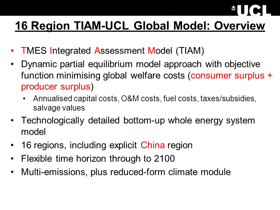16 Region TIAM-UCL Global Model: Overview TMES Integrated Assessment Model (TIAM) Dynamic partial equilibrium model approach with objective function minimising global welfare costs (consumer surplus + producer surplus) Annualised capital costs, O&M costs, fuel costs, taxes/subsidies, salvage values Technologically detailed bottom-up whole energy system model 16 regions, including explicit China region Flexible time horizon through to 2100 Multi-emissions, plus reduced-form climate module