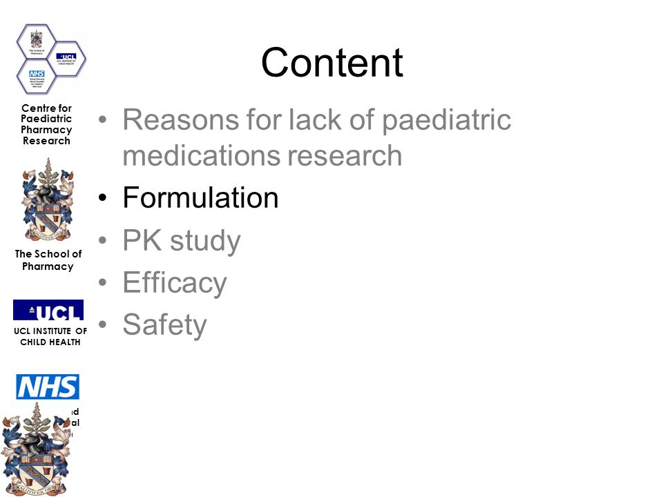Great Ormond Street Hospital for Children NHS Trust The School of Pharmacy UCL INSTITUTE OF CHILD HEALTH Centre for Paediatric Pharmacy Research Content Reasons for lack of paediatric medications research Formulation PK study Efficacy Safety