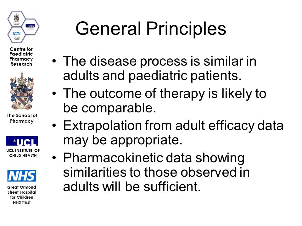 Great Ormond Street Hospital for Children NHS Trust The School of Pharmacy UCL INSTITUTE OF CHILD HEALTH Centre for Paediatric Pharmacy Research General Principles The disease process is similar in adults and paediatric patients.