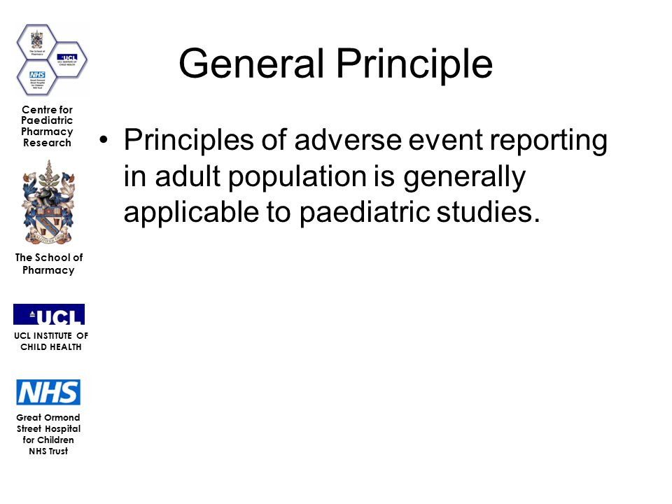 Great Ormond Street Hospital for Children NHS Trust The School of Pharmacy UCL INSTITUTE OF CHILD HEALTH Centre for Paediatric Pharmacy Research General Principle Principles of adverse event reporting in adult population is generally applicable to paediatric studies.
