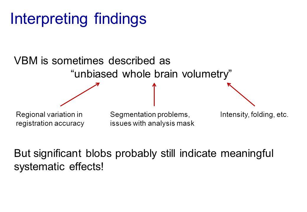 "Interpreting findings VBM is sometimes described as ""unbiased whole brain volumetry"" Regional variation in registration accuracy Segmentation problems"