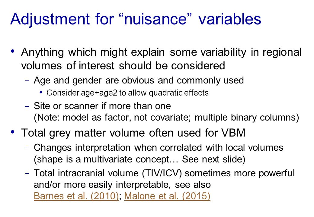 """Adjustment for """"nuisance"""" variables Anything which might explain some variability in regional volumes of interest should be considered − Age and gende"""