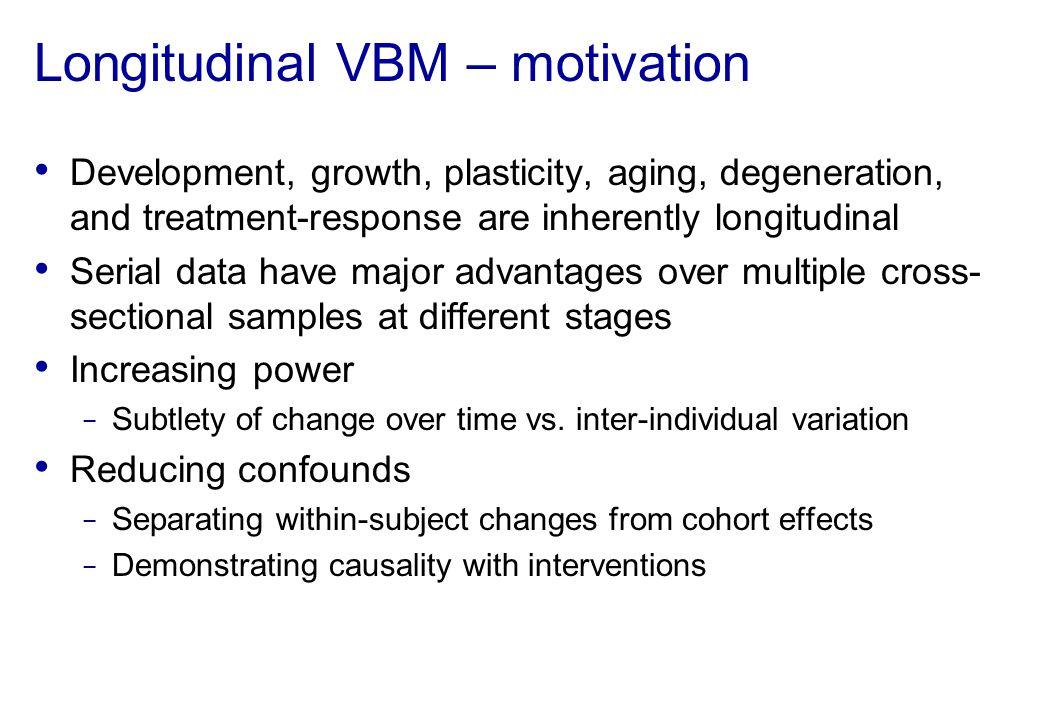 Longitudinal VBM – motivation Development, growth, plasticity, aging, degeneration, and treatment-response are inherently longitudinal Serial data hav