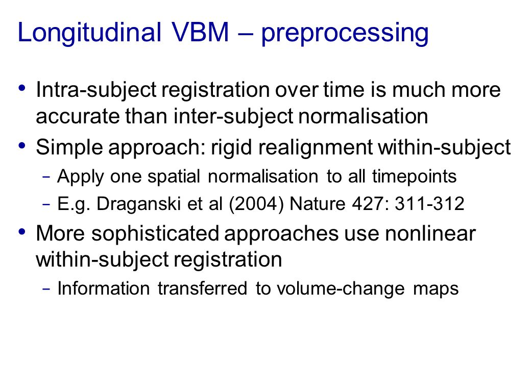 Longitudinal VBM – preprocessing Intra-subject registration over time is much more accurate than inter-subject normalisation Simple approach: rigid re