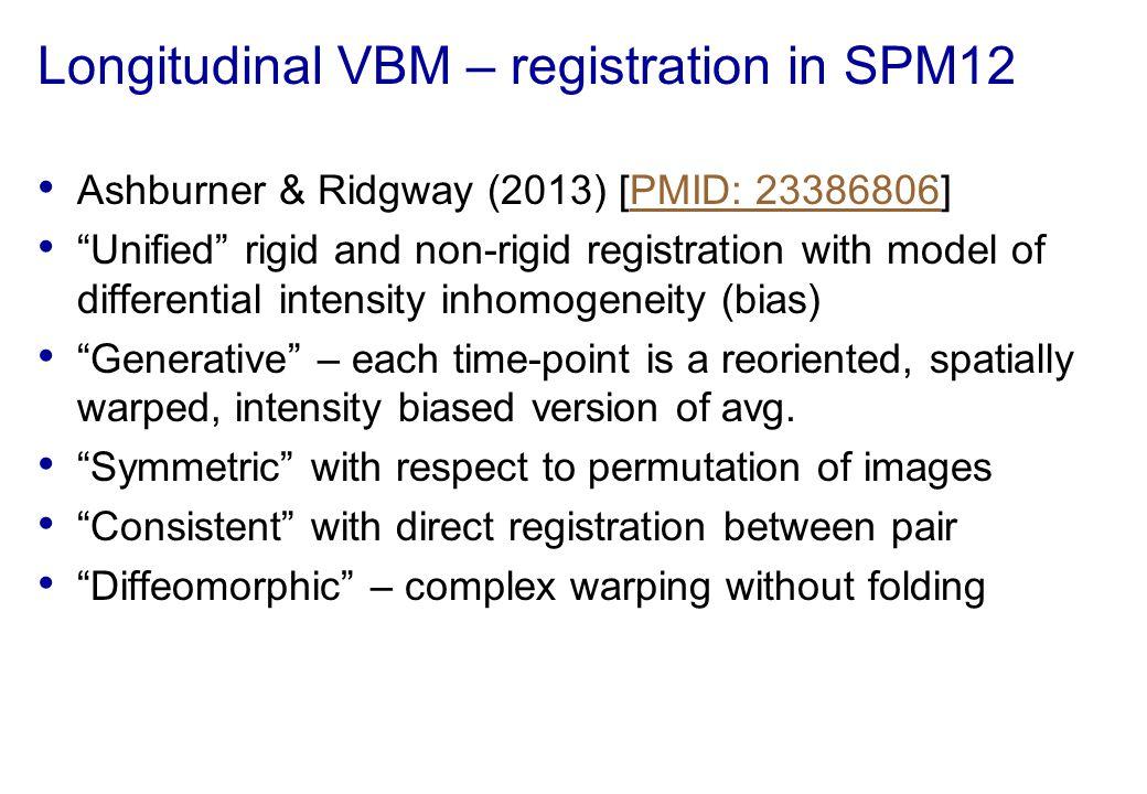 "Longitudinal VBM – registration in SPM12 Ashburner & Ridgway (2013) [PMID: 23386806]PMID: 23386806 ""Unified"" rigid and non-rigid registration with mod"