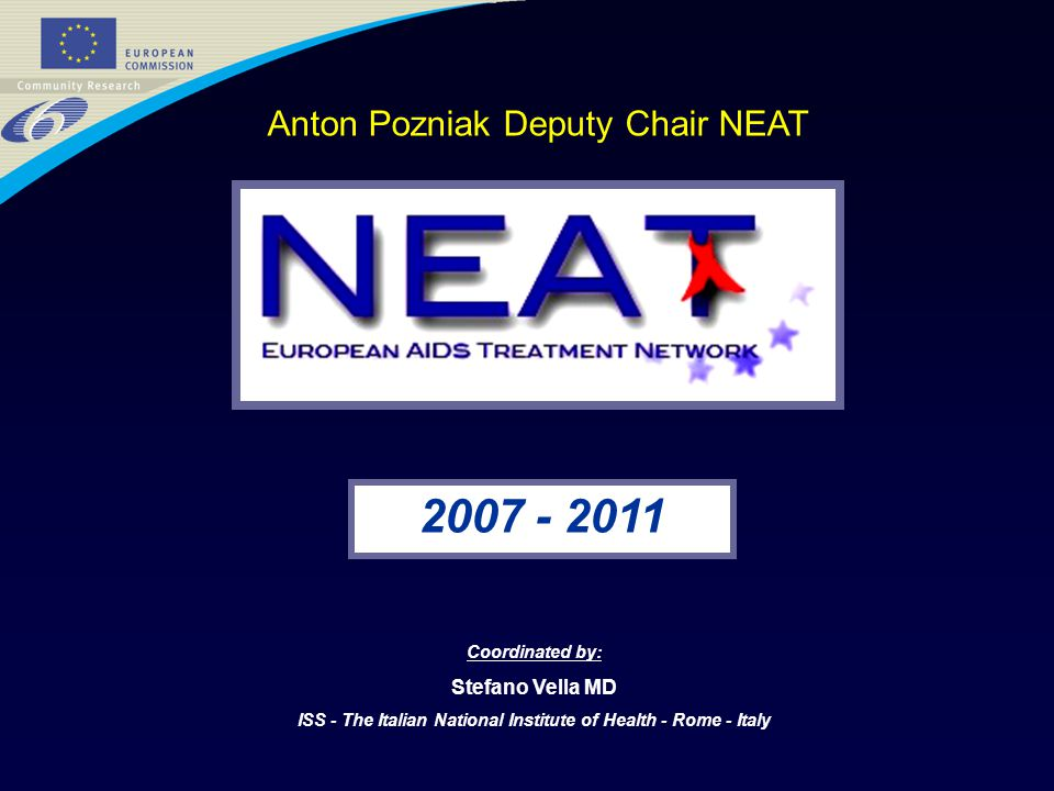 2007 - 2011 Coordinated by: Stefano Vella MD ISS - The Italian National Institute of Health - Rome - Italy Anton Pozniak Deputy Chair NEAT