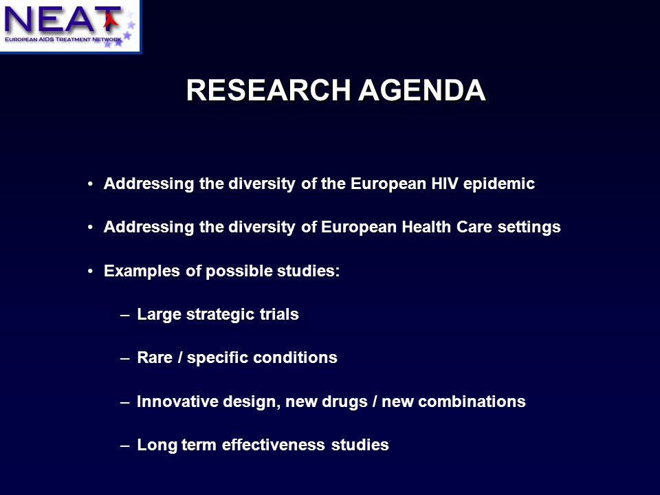 Addressing the diversity of the European HIV epidemic Addressing the diversity of European Health Care settings Examples of possible studies: –Large strategic trials –Rare / specific conditions –Innovative design, new drugs / new combinations –Long term effectiveness studies RESEARCH AGENDA