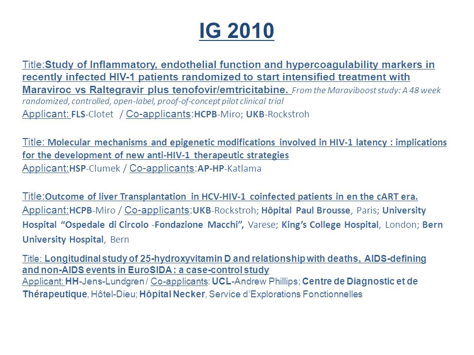 IG 2010 Title:Study of Inflammatory, endothelial function and hypercoagulability markers in recently infected HIV-1 patients randomized to start intensified treatment with Maraviroc vs Raltegravir plus tenofovir/emtricitabine.