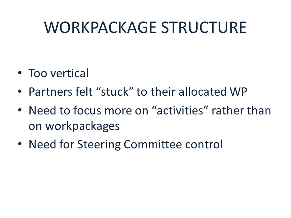 WORKPACKAGE STRUCTURE Too vertical Partners felt stuck to their allocated WP Need to focus more on activities rather than on workpackages Need for Steering Committee control