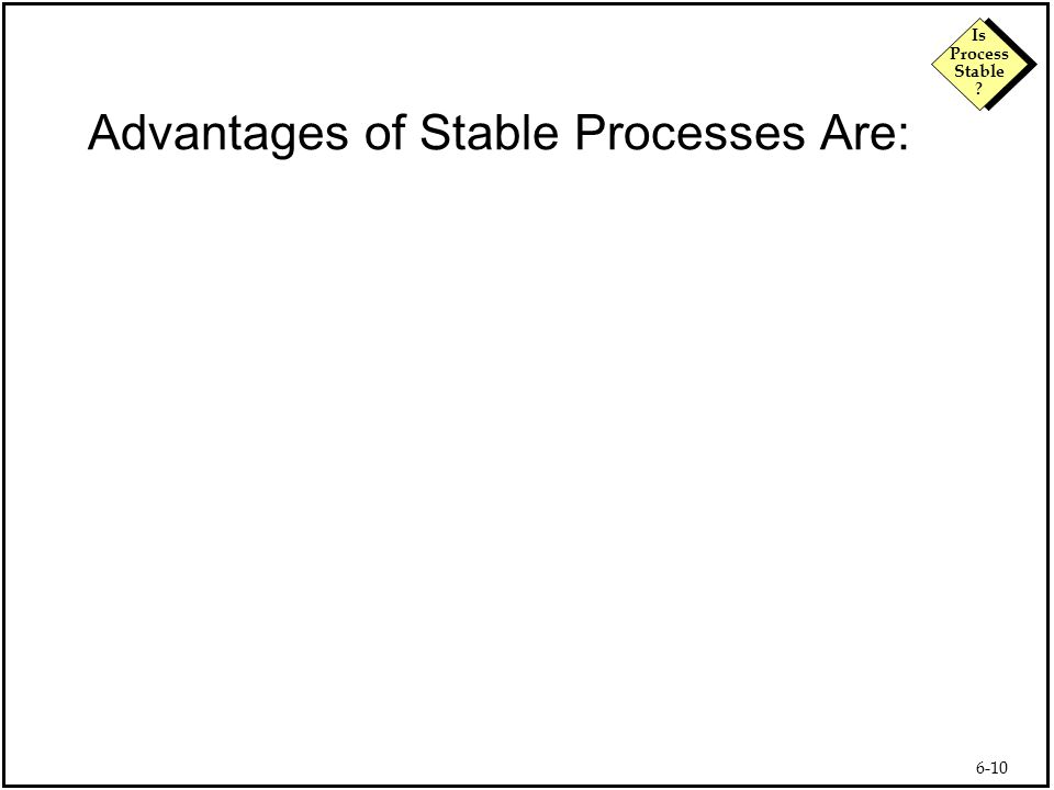 6-10 Is Process Stable Advantages of Stable Processes Are: