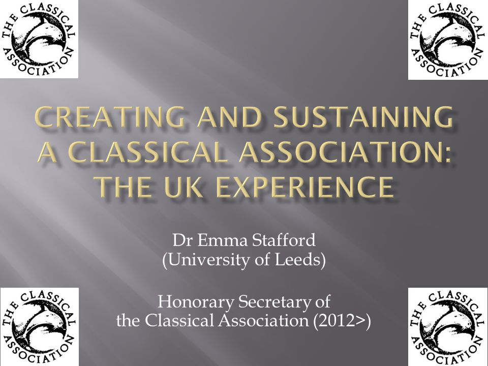Dr Emma Stafford (University of Leeds) Honorary Secretary of the Classical Association (2012>)