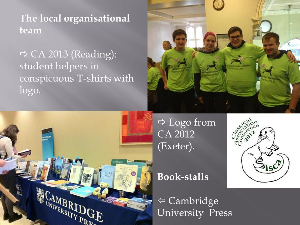 Book-stalls  Cambridge University Press The local organisational team  CA 2013 (Reading): student helpers in conspicuous T-shirts with logo.