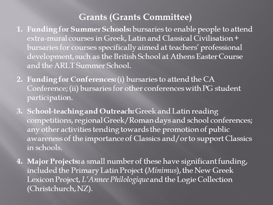 Grants (Grants Committee) 1.Funding for Summer Schools: bursaries to enable people to attend extra-mural courses in Greek, Latin and Classical Civilisation + bursaries for courses specifically aimed at teachers' professional development, such as the British School at Athens Easter Course and the ARLT Summer School.