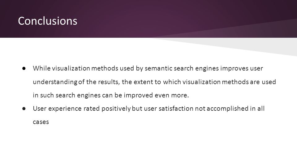 Conclusions ● While visualization methods used by semantic search engines improves user understanding of the results, the extent to which visualization methods are used in such search engines can be improved even more.