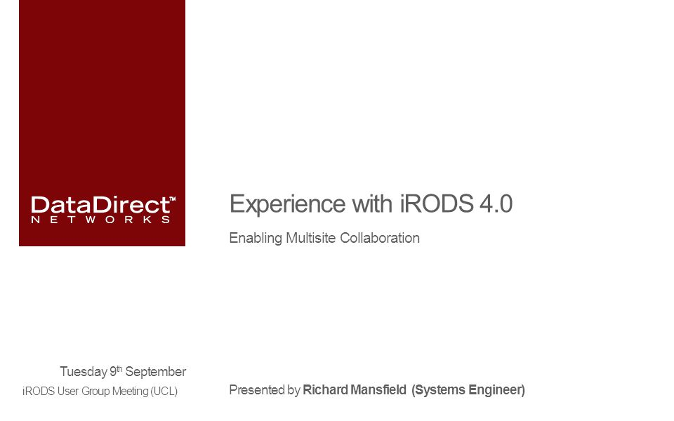 Experience with iRODS 4.0 Enabling Multisite Collaboration Presented by Richard Mansfield (Systems Engineer) Tuesday 9 th September iRODS User Group Meeting (UCL)