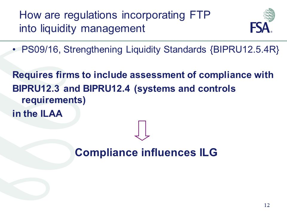 12 How are regulations incorporating FTP into liquidity management PS09/16, Strengthening Liquidity Standards {BIPRU12.5.4R} Requires firms to include