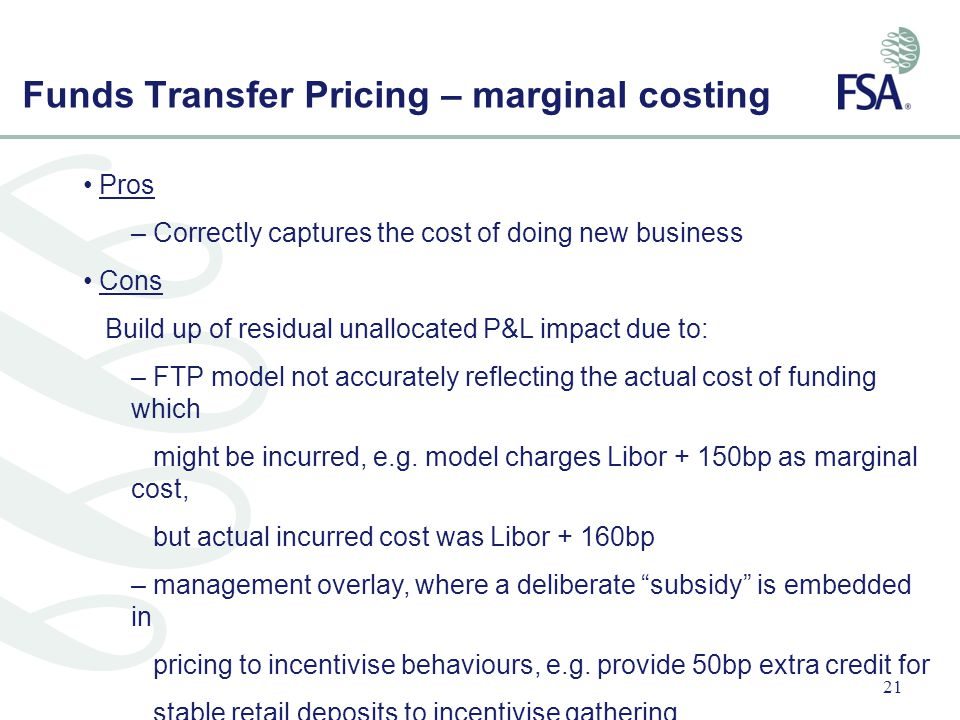 21 Funds Transfer Pricing – marginal costing Pros – Correctly captures the cost of doing new business Cons Build up of residual unallocated P&L impact