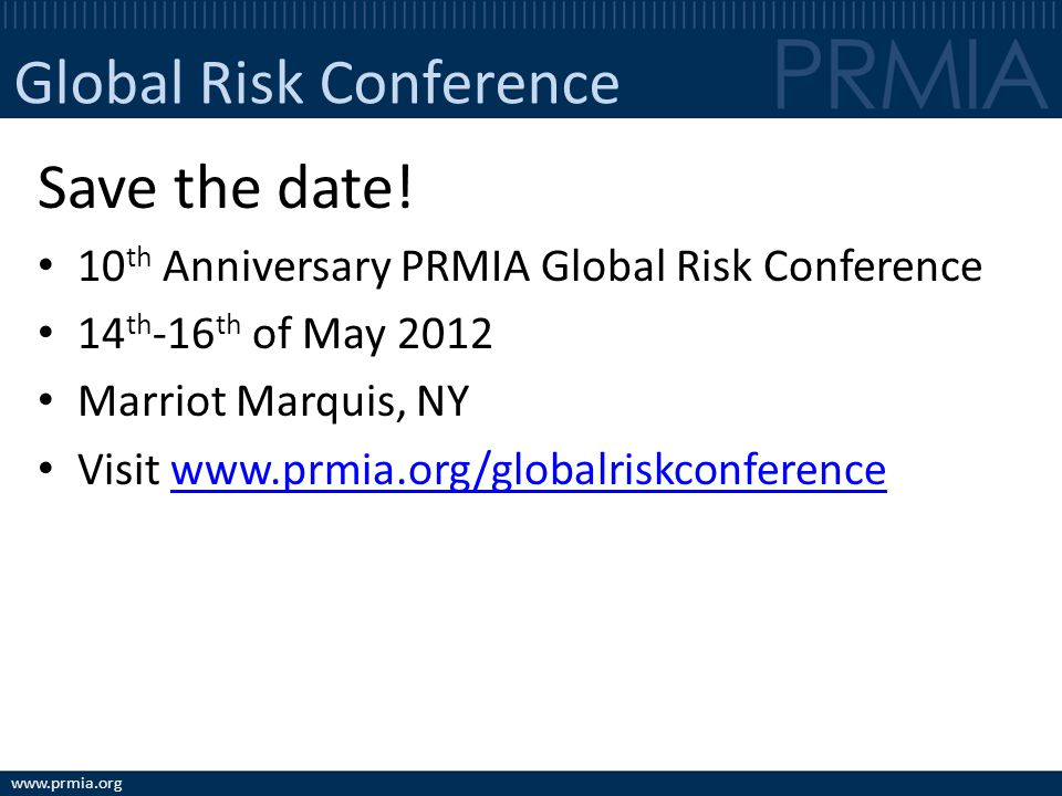 www.prmia.org Global Risk Conference Save the date! 10 th Anniversary PRMIA Global Risk Conference 14 th -16 th of May 2012 Marriot Marquis, NY Visit