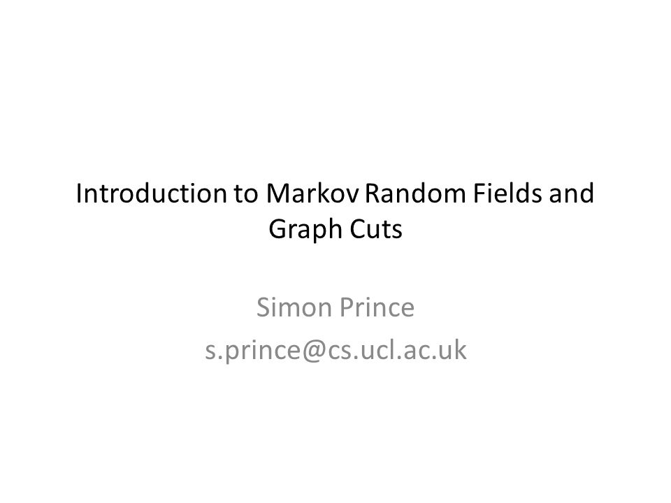Introduction to Markov Random Fields and Graph Cuts Simon Prince s.prince@cs.ucl.ac.uk