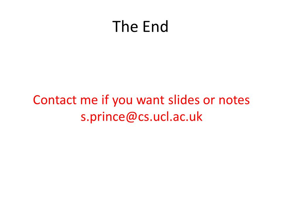 The End Contact me if you want slides or notes s.prince@cs.ucl.ac.uk