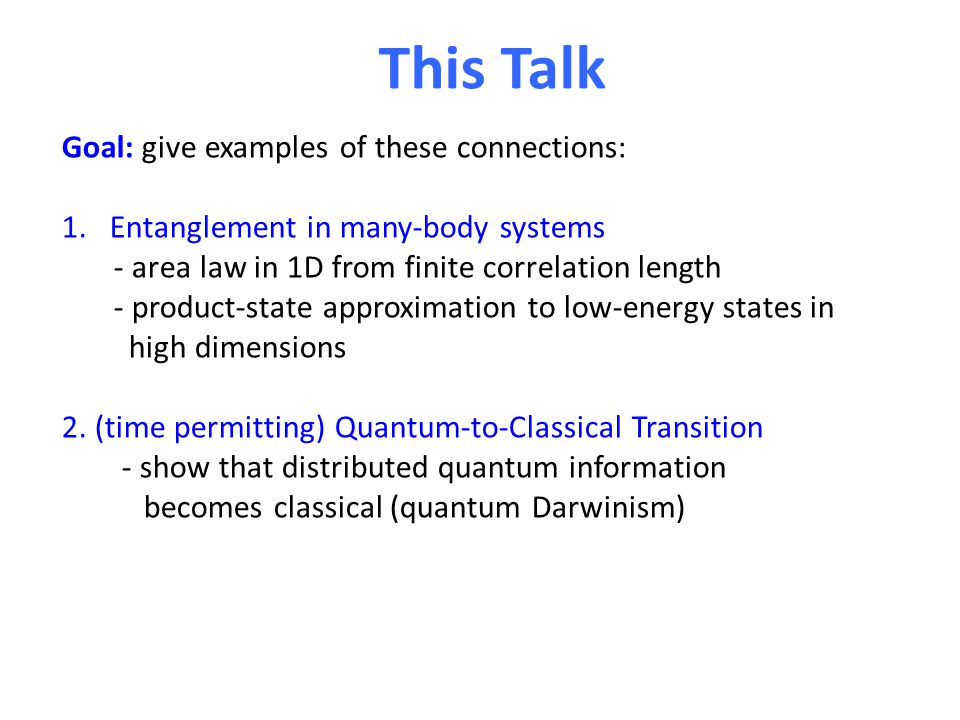 This Talk Goal: give examples of these connections: 1.Entanglement in many-body systems - area law in 1D from finite correlation length - product-stat