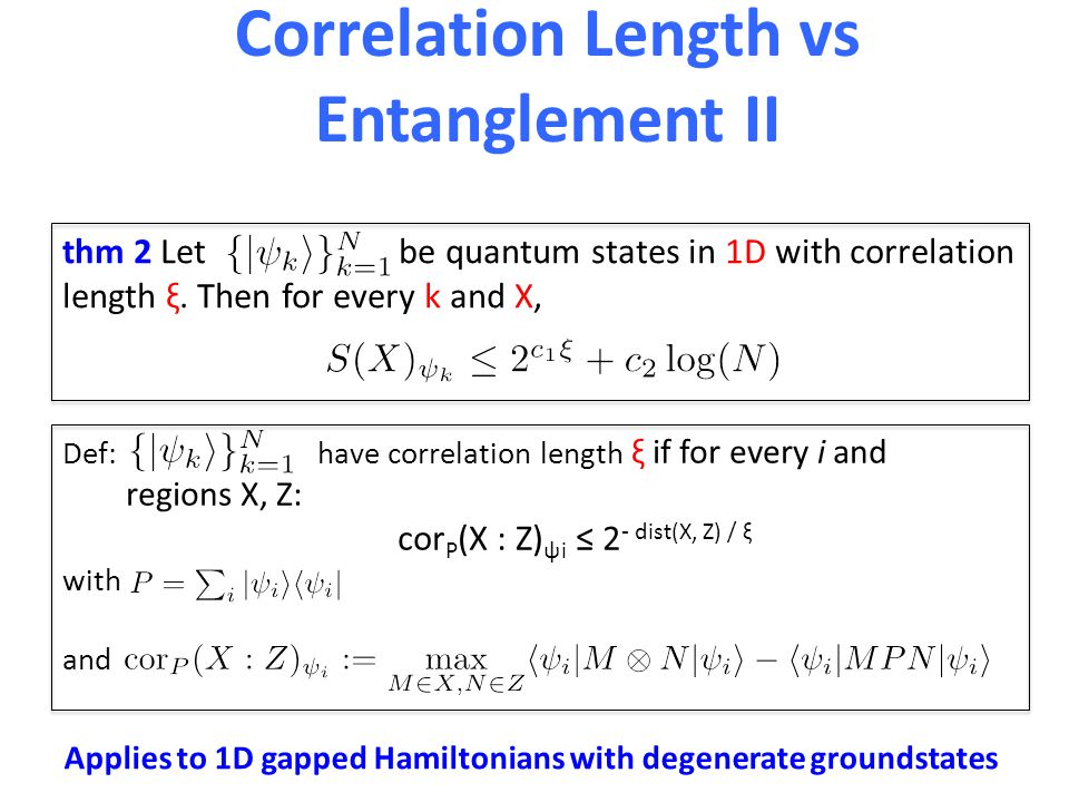 Correlation Length vs Entanglement II Def: have correlation length ξ if for every i and regions X, Z: cor P (X : Z) ψi ≤ 2 - dist(X, Z) / ξ with and t